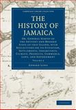 The History of Jamaica : Or, General Survey of the Antient and Modern State of that Island, with Reflections on its Situation, Settlements, Inhabitants, Climate, Products, Commerce, Laws, and Government, Long, Edward, 1108016456