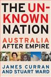 The Unknown Nation : Australia after Empire, Curran, James and Ward, Stuart, 0522856454
