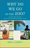 Why Do We Go to the Zoo? : Communication, Animals, and the Cultural-Historical Experience of Zoos, Garrett, Erik A., 1611476453