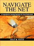 Navigate the Net : A Comprehensive Learning Experience for Travel Professionals, Houser, Shelly M., 0130946451