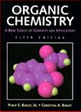 Organic Chemistry : A Brief Survey of Concepts and Applications, Bailey, Philip S., Jr. and Bailey, Christina A., 0131246453