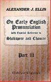 On Early English Pronunciation, with Especial Reference to Shakspere and Chaucer, Ellis, Alexander J., 1402196458