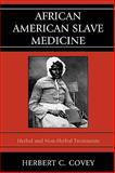 African American Slave Medicine : Herbal and Non-Herbal Treatments, Covey, Herbert C., 0739116452