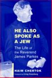 He Also Spoke As a Jew : The Life of James Parkes, Chertok, Haim, 0853036454