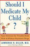Should I Medicate My Child?, Lawrence H. Diller, 0465016456
