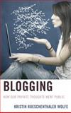 Blogging : How Our Private Thoughts Went Public, Wolfe, Kristin Roeschenthaler, 0739186450