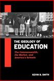 The Ideology of Education : The Commonwealth, the Market, and America's Schools, Smith, Kevin B., 0791456463