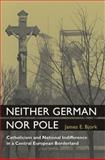 Neither German nor Pole : Catholicism and National Indifference in a Central European Borderland, Bjork, James, 0472116460