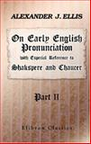 On Early English Pronunciation, with Especial Reference to Shakspere and Chaucer, Ellis, Alexander J., 1402196466