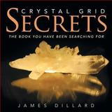 Crystal Grid Secrets, James Dillard, 1452586462