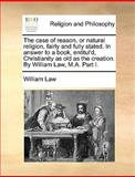The Case of Reason, or Natural Religion, Fairly and Fully Stated in Answer to a Book, Entitul'D, Christianity As Old As the Creation by William Law, William Law, 1170016464