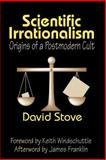 Scientific Irrationalism : Origins of a Postmodern Cult, Stove, David, 1412806461