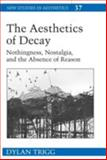 The Aesthetics of Decay : Nothingness, Nostalgia, and the Absence of Reason, Trigg, Dylan, 0820486469