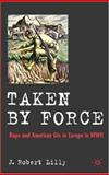 Taken by Force : Rape and American GIs in Europe During Wwii, Lilly, J. Robert, 023050647X