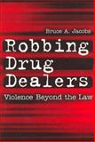 Robbing Drug Dealers : Violence Beyond the Law, Jacobs, Bruce A. and Jacobs, Bruce, 020230647X