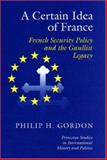 A Certain Idea of France : French Security Policy and the Gaullist Legacy, Gordon, Philip H., 0691086478