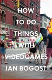 How to Do Things with Videogames, Ian Bogost, 081667647X