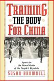Training the Body for China : Sports in the Moral Order of the People's Republic, Brownell, Susan, 0226076474