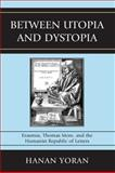 Between Utopia and Dystopia : Erasmus, Thomas More, and the Humanist Republic of Letters, Yoran, Hanan, 073913647X