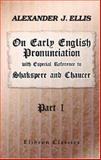 On Early English Pronunciation, with Especial Reference to Shakspere and Chaucer, Ellis, Alexander J., 1402196474