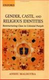 Gender, Caste, and Religious Identities : Restructuring Class in Colonial Punjab, Malhotra, Anshu, 0195656482
