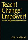 Teach! Change! Empower! : Solutions for Closing the Achievement Gaps, Grant, Carl A., 1412976480