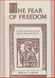 The Fear of Freedom : A Study of Miracles in the Roman Imperial Church, Greer, Rowan A., 027100648X