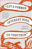 Let a Common Interest Bind Us Together : Associations, Partisanship, and Culture in Philadelphia, 1775-1840, Koschnik, Albrecht, 0813926483