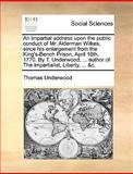 An Impartial Address upon the Public Conduct of Mr Alderman Wilkes, since His Enlargement from the King's-Bench Prison, April 18th, 1770 by T Under, Thomas Underwood, 1170696481