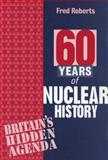 60 Years of Nuclear History : Britain's Hidden Agenda, Roberts, Fred, 1897766483