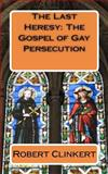 The Last Heresy: the Gospel of Gay Persecution, Robert Clinkert, 1463706480