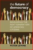 The Future of Democracy : Developing the Next Generation of American Citizens, Levine, Peter, 1584656484