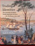 Trading Identities : The Souvenir in Native North American Art from the Northeast, 1700-1900, Phillips, Ruth B., 0295976489