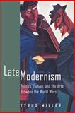 Late Modernism : Politics, Fiction, and the Arts Between the World Wars, Miller, Tyrus, 0520216482