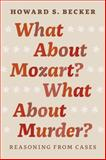 What about Mozart? What about Murder? : Reasoning from Cases, Becker, Howard S., 022616649X