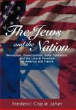 The Jews and the Nation - Revolution, Emancipation, State Formation, and the Liberal Paradigm in America and France, Jaher, Frederic Cople, 069109649X