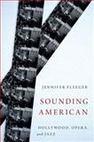 Sounding American : Hollywood, Opera, and Jazz, Fleeger, Jennifer, 0199366497