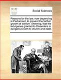 Reasons for the Law, Now Depending in Parliament, to Prevent the Further Growth of Schism Shewing, That the Indulgence Granted to Dissenters Is Dange, See Notes Multiple Contributors, 1170216498