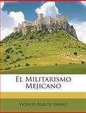 El Militarismo Mejicano, Vicente Blasco Ibez and Vicente Blasco Ibáñez, 1147766495