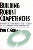 Building Robust Competencies : Linking Human Resource Systems to Organizational Strategies, Green, Paul C., 0787946494