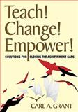 Teach! Change! Empower! : Solutions for Closing the Achievement Gaps, Grant, Carl A., 1412976499