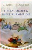 Liberal Order and Imperial Ambition : Essays on American Power and World Politics, Ikenberry, G. John, 0745636497