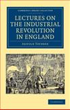 Lectures on the Industrial Revolution in England : Popular Addresses, Notes and Other Fragments, Toynbee, Arnold, 110803649X