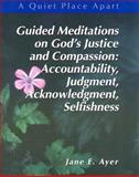 Guided Meditations on God's Justice and Compassion : Accountability, Judgment, Acknowledgment, Selfishness, Ayer, Jane E., 0884896501
