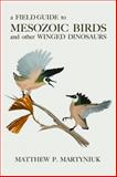 A Field Guide to Mesozoic Birds and Other Winged Dinosaurs, Martyniuk, Matthew P., 0988596504