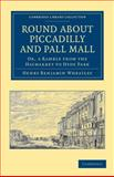 Round about Piccadilly and Pall Mall : Or, a Ramble from the Haymarket to Hyde Park, Wheatley, Henry Benjamin, 1108036503