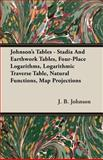 Johnson's Tables - Stadia and Earthwork Tables, Four-Place Logarithms, Logarithmic Traverse Table, Natural Functions, Map Projections, J. B. Johnson, 140860650X