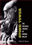 Stone Tower : The Political Theater of Arthur Miller, Mason, Jeffrey D., 0472116509