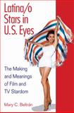 Latina/O Stars in U. S. Eyes : The Making and Meanings of Film and TV Stardom, Beltrán, Mary C., 0252076516
