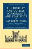 The History, Antiquities, Topography, and Statistics of Eastern India 2 Part Set : In Relation to their Geology, Mineralogy, Botany, Agriculture, Commerce, Manufactures, Fine Arts, Population, Religion, Education, Statistics, Etc, Martin, Robert Montgomery, 1108046517